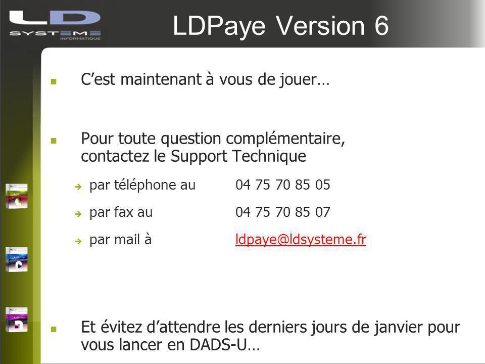 LDPaye Version 6 Cest maintenant à vous de jouer… Pour toute question complémentaire, contactez le Support Technique par téléphone au 04 75 70 85 05 p