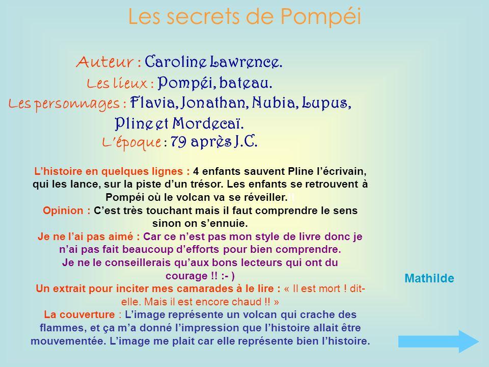 Les secrets de Pompéi Auteur : Caroline Lawrence. Les lieux : Pompéi, bateau. Les personnages : Flavia, Jonathan, Nubia, Lupus, Pline et Mordecaï. Lép