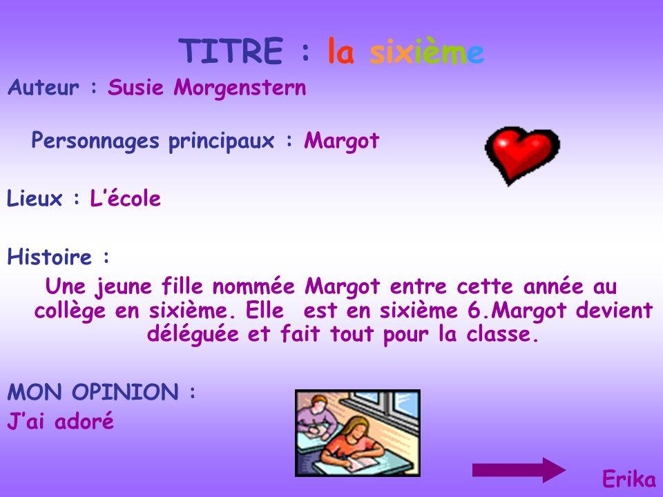 TITRE : la sixième Auteur : Susie Morgenstern Personnages principaux : Margot Lieux : Lécole Histoire : Une jeune fille nommée Margot entre cette anné
