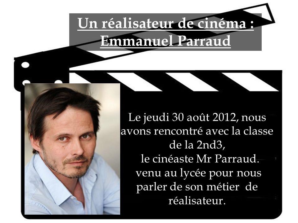 Un réalisateur de cinéma : Emmanuel Parraud Le jeudi 30 août 2012, nous avons rencontré avec la classe de la 2nd3, le cinéaste Mr Parraud. le cinéaste