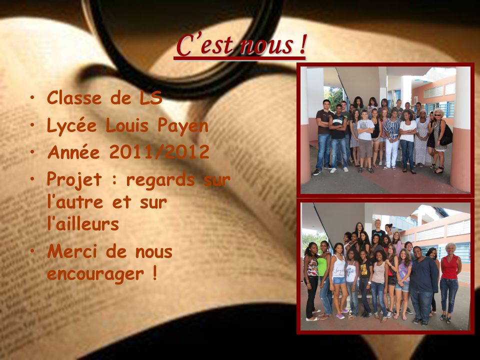 Cest nous ! Classe de LS Lycée Louis Payen Année 2011/2012 Projet : regards sur lautre et sur lailleurs Merci de nous encourager !