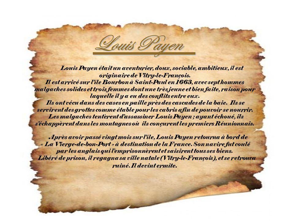 Louis Payen Louis Payen Louis Payen était un aventurier, doux, sociable, ambitieux, il est originaire de Vitry-le-François. Il est arrivé sur lîle Bou
