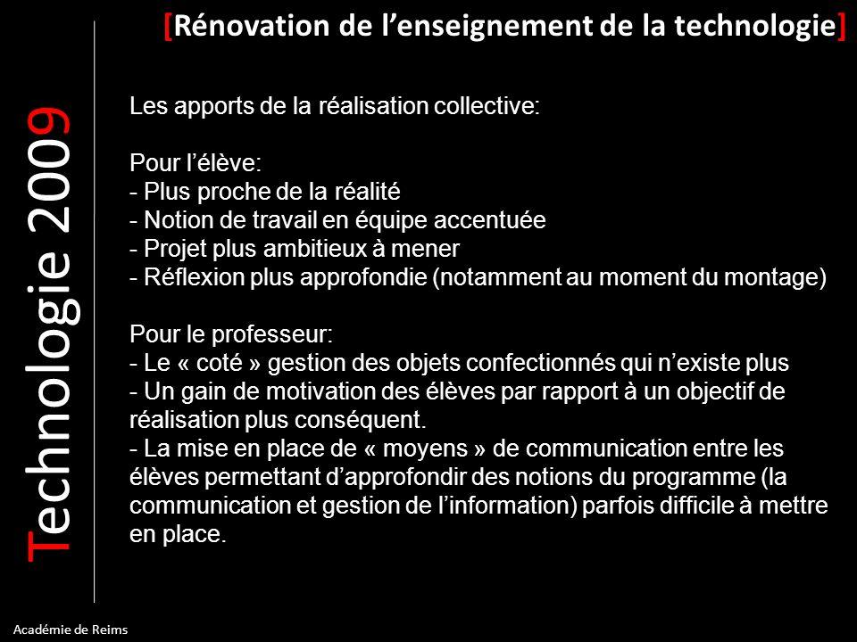 T echnologie 200 9 [Rénovation de lenseignement de la technologie] Académie de Reims Les apports de la réalisation collective: Pour lélève: - Plus pro