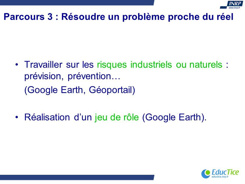Parcours 3 : Résoudre un problème proche du réel Travailler sur les risques industriels ou naturels : prévision, prévention… (Google Earth, Géoportail