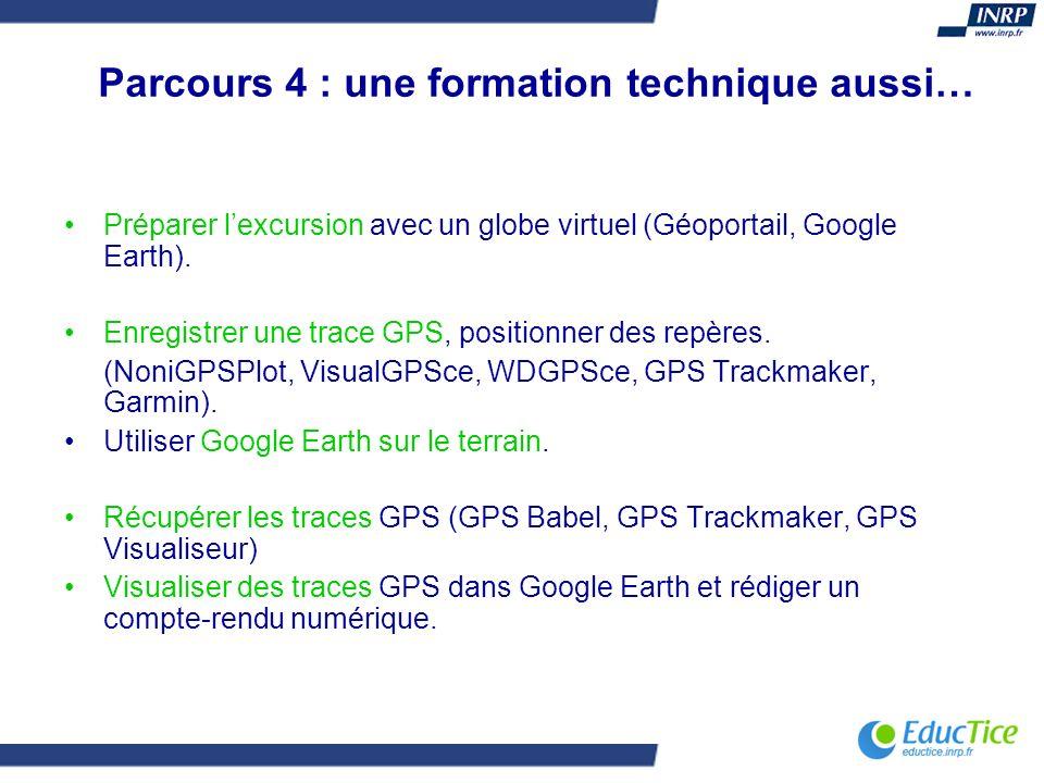 Parcours 4 : une formation technique aussi… Préparer lexcursion avec un globe virtuel (Géoportail, Google Earth). Enregistrer une trace GPS, positionn
