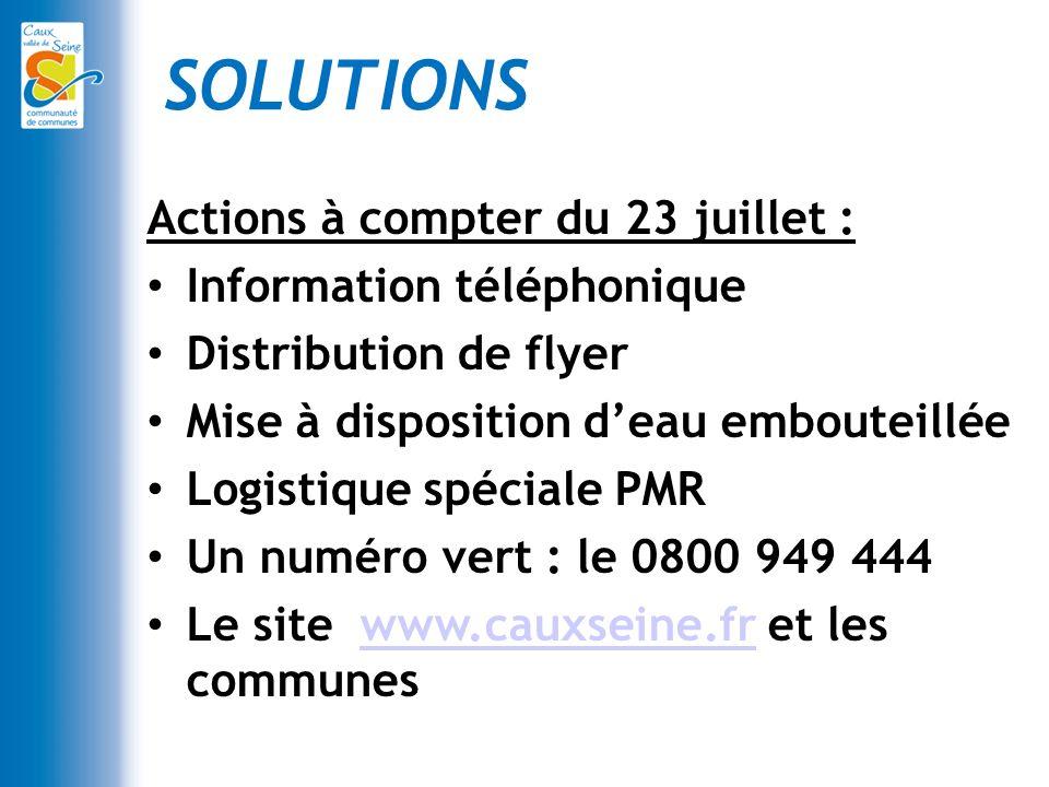 SOLUTIONS Actions à compter du 23 juillet : Information téléphonique Distribution de flyer Mise à disposition deau embouteillée Logistique spéciale PMR Un numéro vert : le 0800 949 444 Le site www.cauxseine.fr et les communeswww.cauxseine.fr