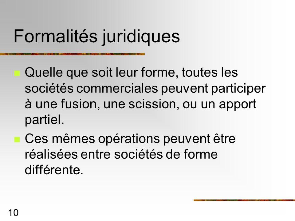 10 Formalités juridiques Quelle que soit leur forme, toutes les sociétés commerciales peuvent participer à une fusion, une scission, ou un apport part