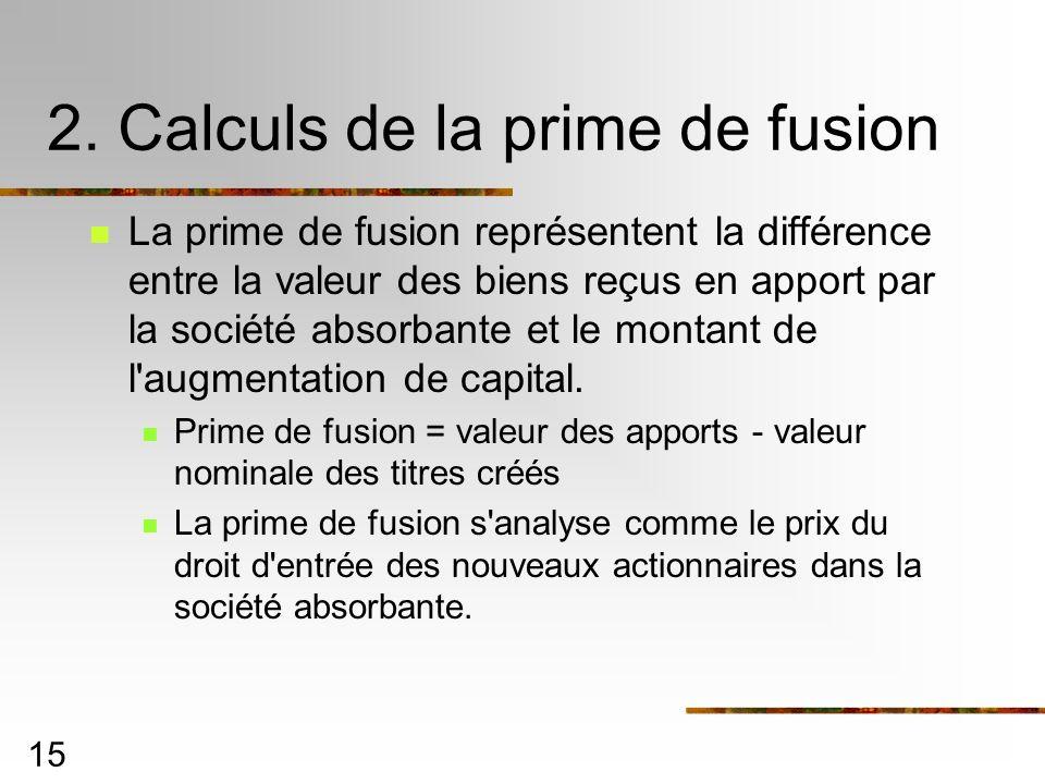 15 2. Calculs de la prime de fusion La prime de fusion représentent la différence entre la valeur des biens reçus en apport par la société absorbante