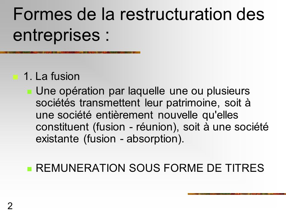 2 Formes de la restructuration des entreprises : 1. La fusion Une opération par laquelle une ou plusieurs sociétés transmettent leur patrimoine, soit