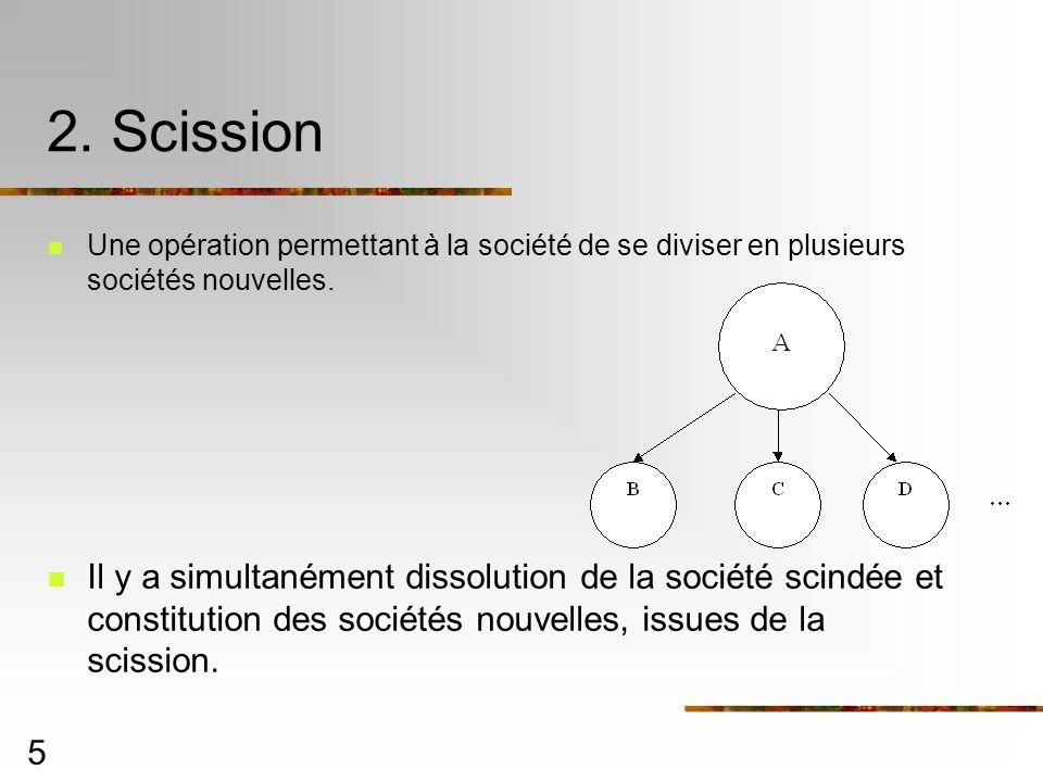 5 2. Scission Une opération permettant à la société de se diviser en plusieurs sociétés nouvelles. Il y a simultanément dissolution de la société scin
