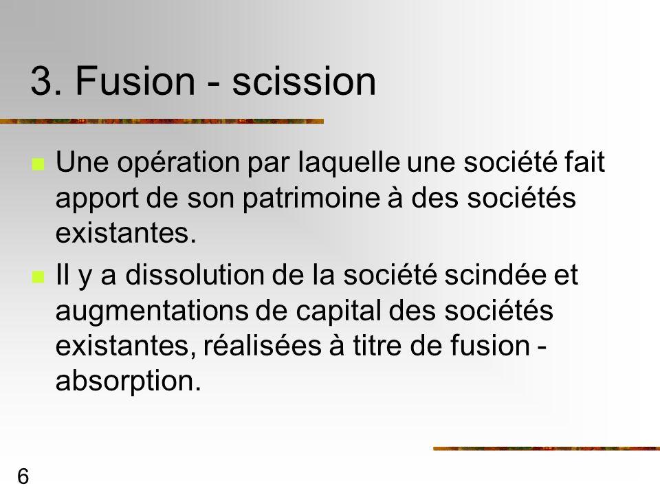 6 3. Fusion - scission Une opération par laquelle une société fait apport de son patrimoine à des sociétés existantes. Il y a dissolution de la sociét