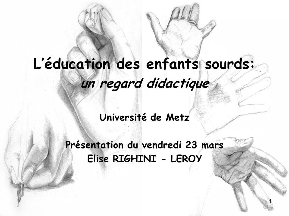 1 Léducation des enfants sourds: un regard didactique Université de Metz Présentation du vendredi 23 mars Elise RIGHINI - LEROY