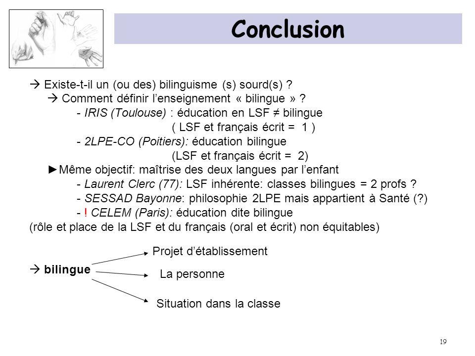19 Conclusion Existe-t-il un (ou des) bilinguisme (s) sourd(s) ? Comment définir lenseignement « bilingue » ? - IRIS (Toulouse) : éducation en LSF bil