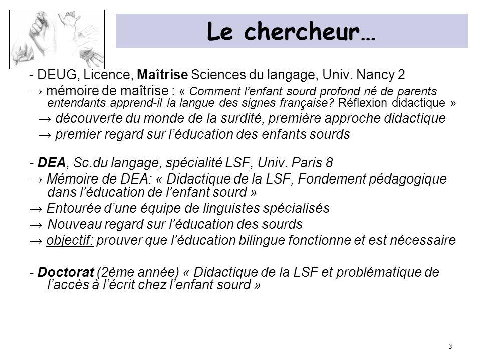 3 Le chercheur… - DEUG, Licence, Maîtrise Sciences du langage, Univ. Nancy 2 mémoire de maîtrise : « Comment lenfant sourd profond né de parents enten