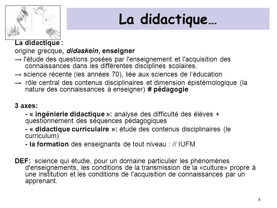 4 La didactique… La didactique : origine grecque, didaskein, enseigner l'étude des questions posées par l'enseignement et l'acquisition des connaissan