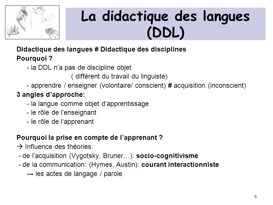 5 La didactique des langues (DDL) Didactique des langues # Didactique des disciplines Pourquoi ? - la DDL na pas de discipline objet ( différent du tr