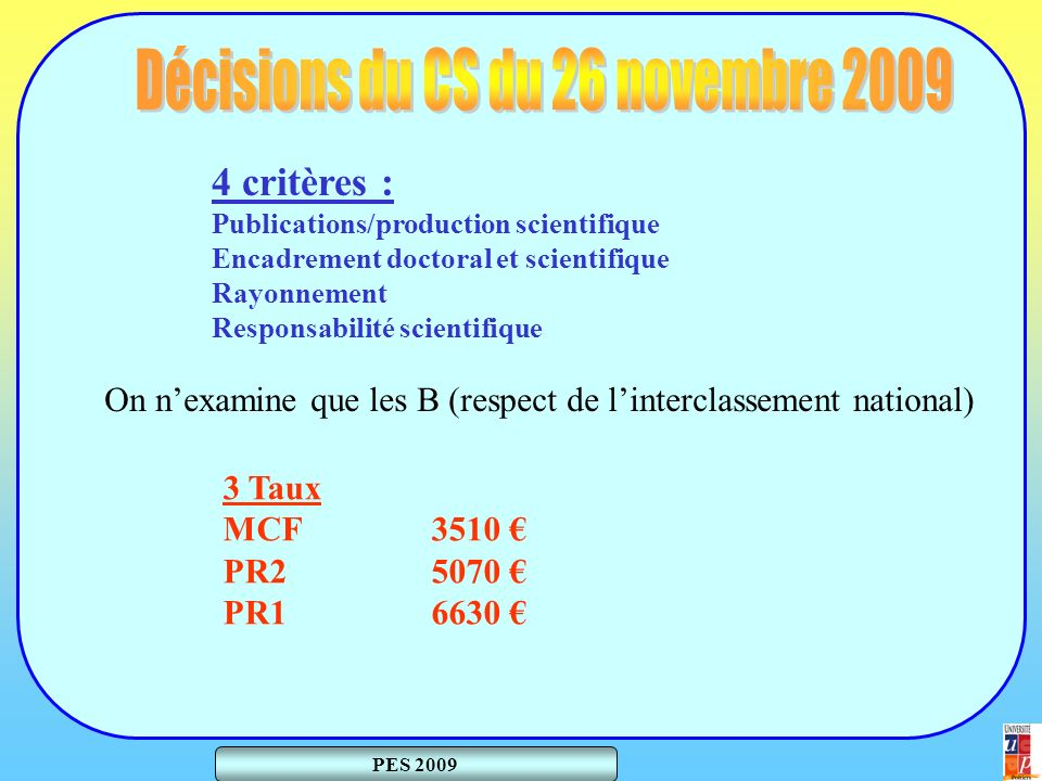 PES 2009 4 critères : Publications/production scientifique Encadrement doctoral et scientifique Rayonnement Responsabilité scientifique 3 Taux MCF 3510 PR25070 PR16630 On nexamine que les B (respect de linterclassement national)