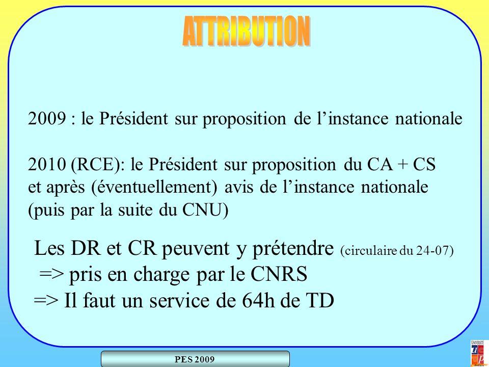 PES 2009 2009 : le Président sur proposition de linstance nationale 2010 (RCE): le Président sur proposition du CA + CS et après (éventuellement) avis de linstance nationale (puis par la suite du CNU) Les DR et CR peuvent y prétendre (circulaire du 24-07) => pris en charge par le CNRS => Il faut un service de 64h de TD