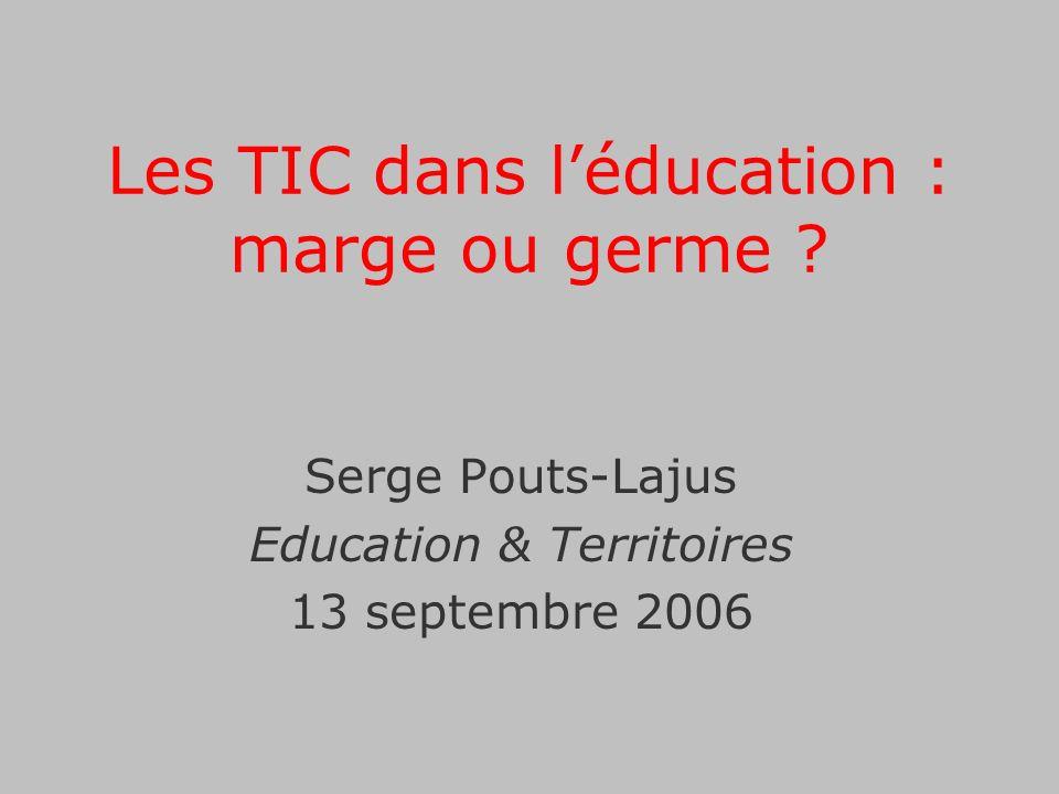 Les TIC dans léducation : marge ou germe ? Serge Pouts-Lajus Education & Territoires 13 septembre 2006