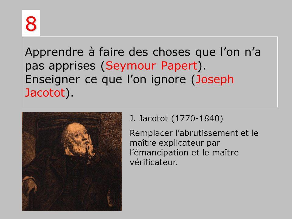 Apprendre à faire des choses que lon na pas apprises (Seymour Papert). Enseigner ce que lon ignore (Joseph Jacotot). 8 J. Jacotot (1770-1840) Remplace