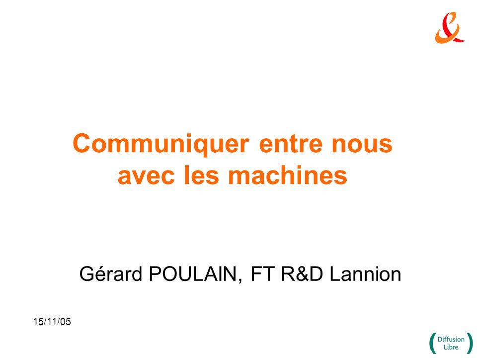 Communiquer entre nous avec les machines Gérard POULAIN, FT R&D Lannion 15/11/05