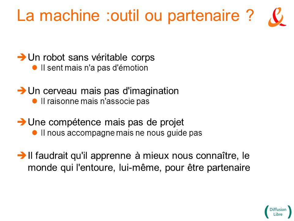 La machine :outil ou partenaire ? Un robot sans véritable corps Il sent mais n'a pas d'émotion Un cerveau mais pas d'imagination Il raisonne mais n'as