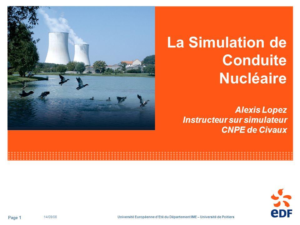 14/09/06Université Européenne dEté du Département IME – Université de Poitiers Page 1 La Simulation de Conduite Nucléaire Alexis Lopez Instructeur sur simulateur CNPE de Civaux