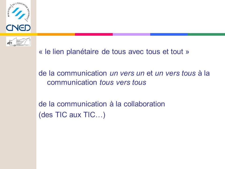« le lien planétaire de tous avec tous et tout » de la communication un vers un et un vers tous à la communication tous vers tous de la communication à la collaboration (des TIC aux TIC…)