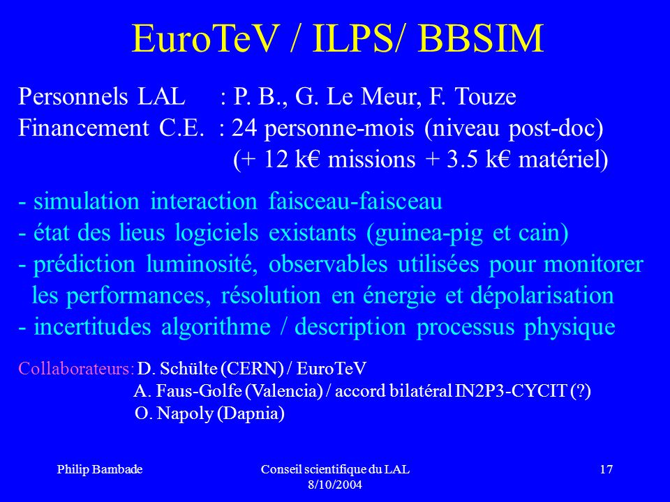 Philip BambadeConseil scientifique du LAL 8/10/2004 17 EuroTeV / ILPS/ BBSIM Personnels LAL : P. B., G. Le Meur, F. Touze Financement C.E. : 24 person