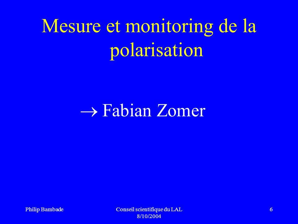 Philip BambadeConseil scientifique du LAL 8/10/2004 6 Mesure et monitoring de la polarisation Fabian Zomer