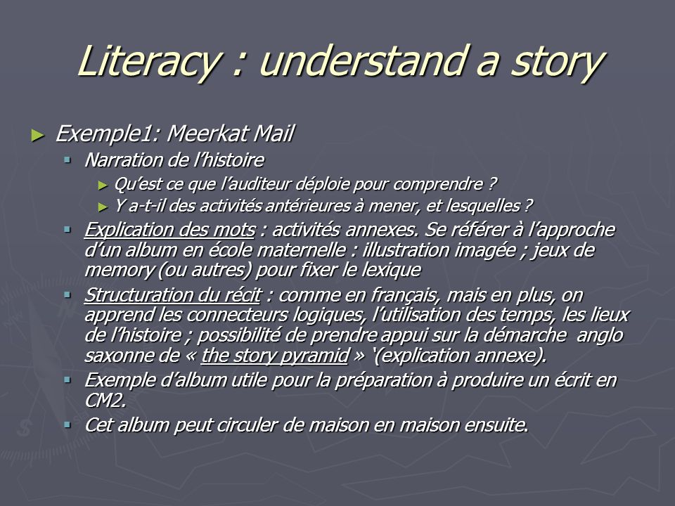 Literacy : understand a story Exemple1: Meerkat Mail Exemple1: Meerkat Mail Narration de lhistoire Narration de lhistoire Quest ce que lauditeur déploie pour comprendre .