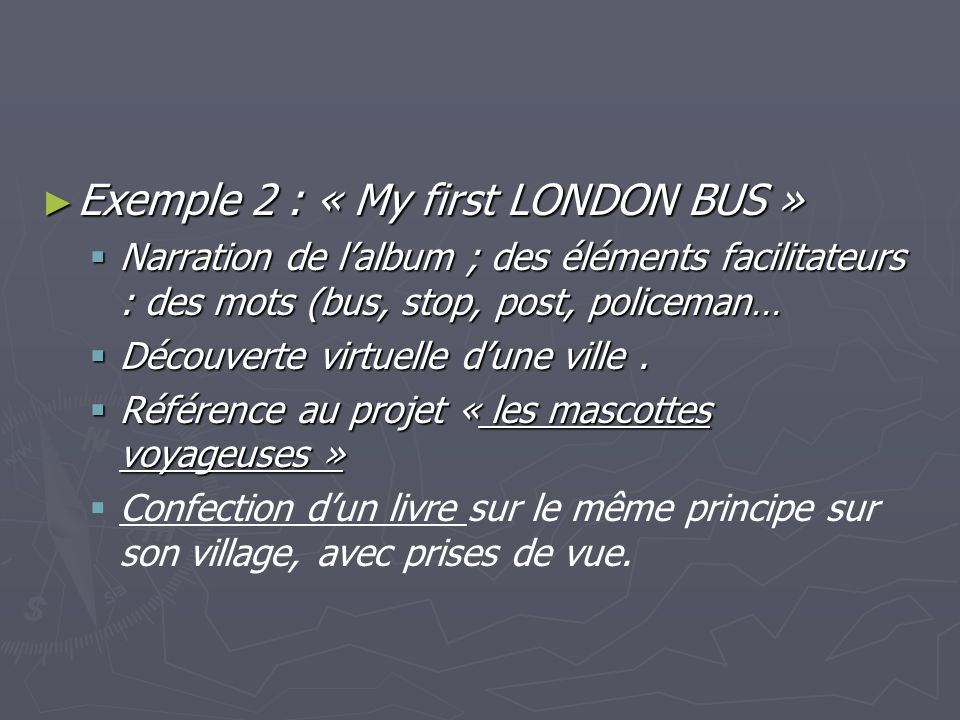 Exemple 2 : « My first LONDON BUS » Exemple 2 : « My first LONDON BUS » Narration de lalbum ; des éléments facilitateurs : des mots (bus, stop, post, policeman… Narration de lalbum ; des éléments facilitateurs : des mots (bus, stop, post, policeman… Découverte virtuelle dune ville.