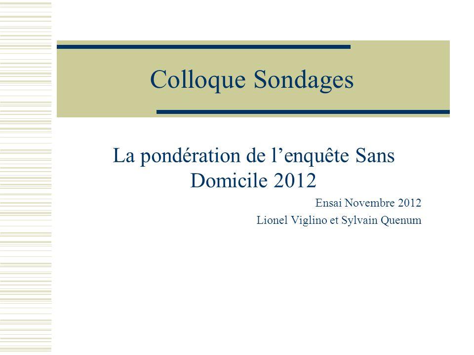 Colloque Sondages La pondération de lenquête Sans Domicile 2012 Ensai Novembre 2012 Lionel Viglino et Sylvain Quenum