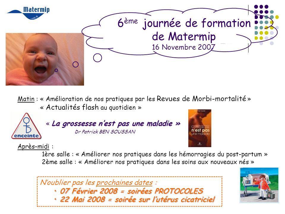 6 ème journée de formation de Matermip 16 Novembre 2007 Matin : « Amélioration de nos pratiques par les Revues de Morbi-mortalité » « Actualités flash