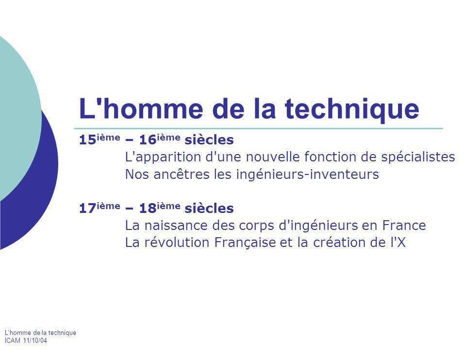 L'homme de la technique ICAM 11/10/04 L'homme de la technique 15 ième – 16 ième siècles L'apparition d'une nouvelle fonction de spécialistes Nos ancêt