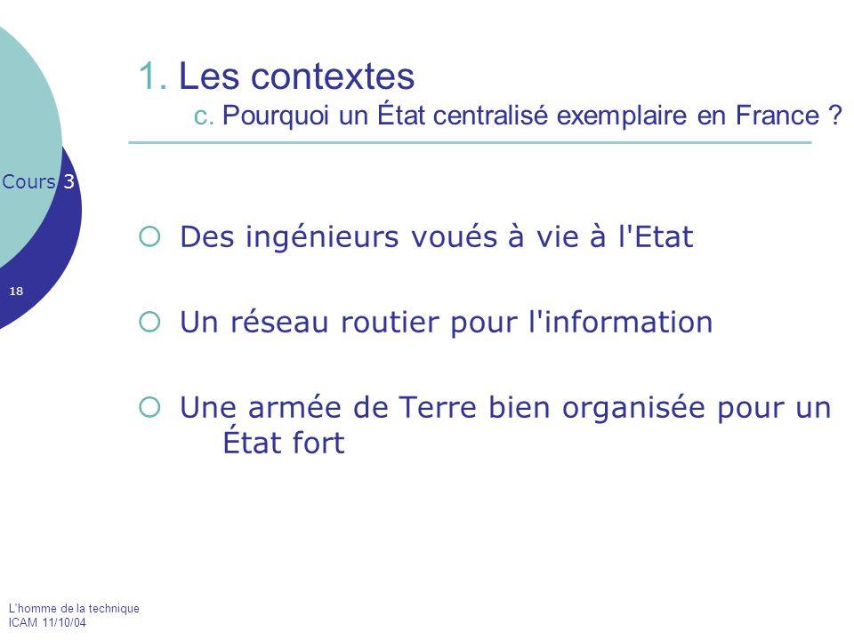 L'homme de la technique ICAM 11/10/04 18 1. Les contextes c. Pourquoi un État centralisé exemplaire en France ? Des ingénieurs voués à vie à l'Etat Un