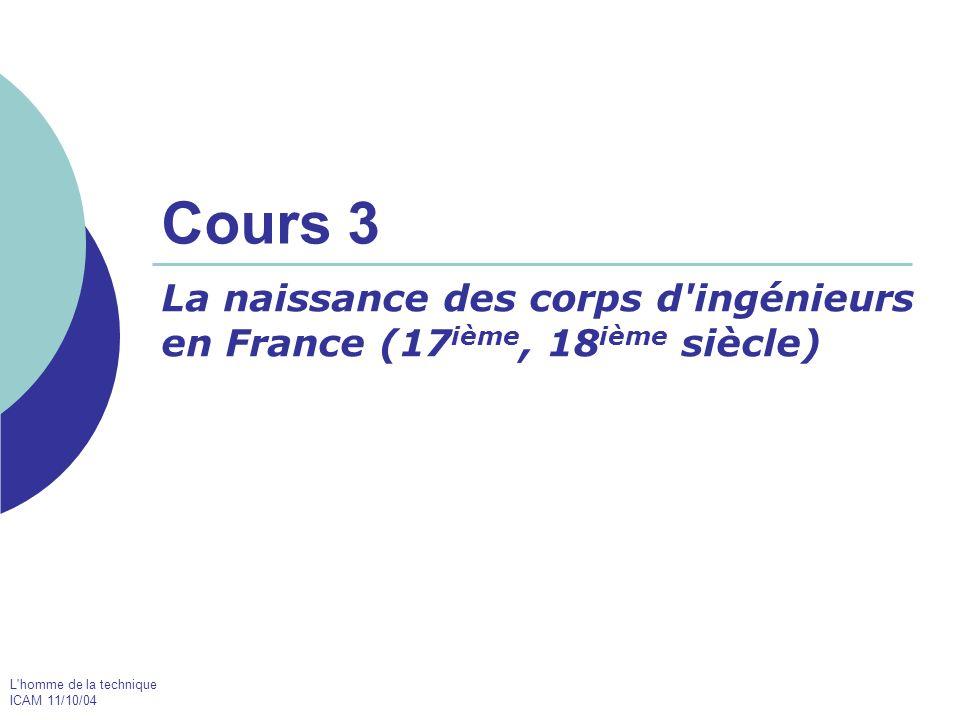 L homme de la technique ICAM 11/10/04 Cours 3 La naissance des corps d ingénieurs en France (17 ième, 18 ième siècle)