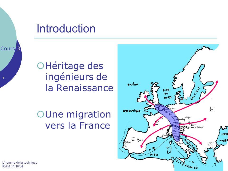 L homme de la technique ICAM 11/10/04 4 Introduction Héritage des ingénieurs de la Renaissance Une migration vers la France Cours 3