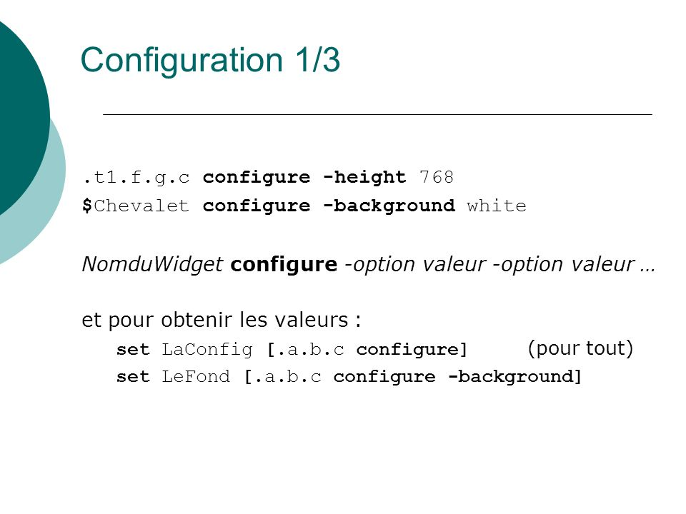 Configuration 1/3.t1.f.g.c configure -height 768 $Chevalet configure -background white NomduWidget configure -option valeur -option valeur … et pour o