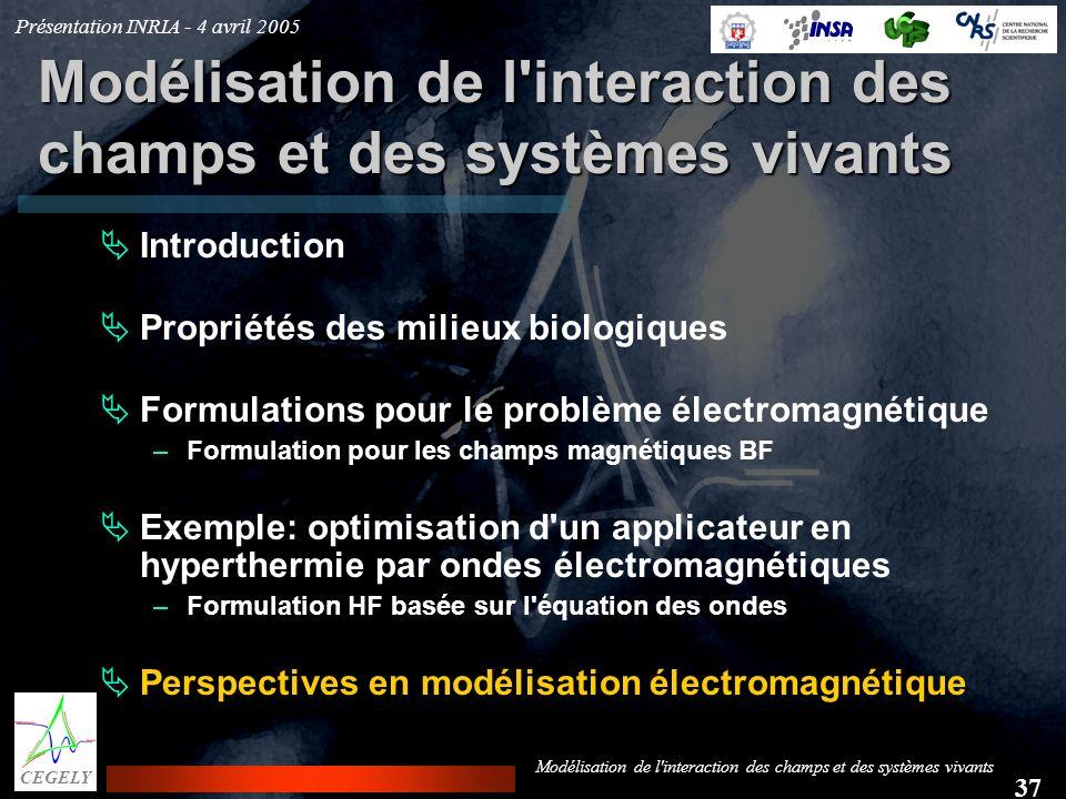 Présentation INRIA - 4 avril 2005 37 CEGELY Modélisation de l'interaction des champs et des systèmes vivants Introduction Propriétés des milieux biolo