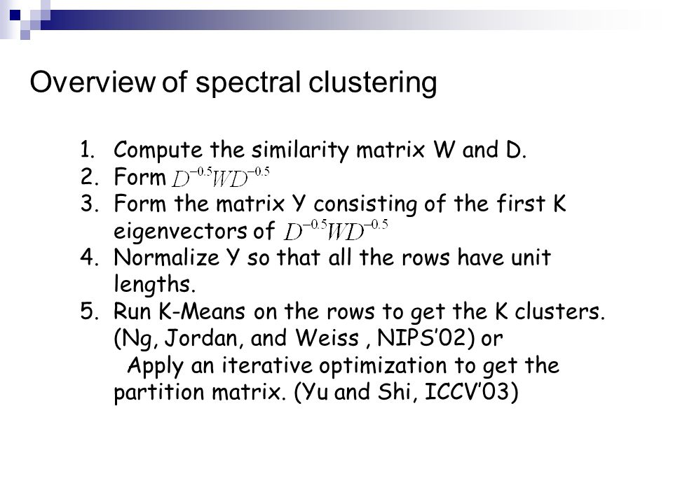 Overview of spectral clustering 1.Compute the similarity matrix W and D. 2.Form 3.Form the matrix Y consisting of the first K eigenvectors of 4.Normal