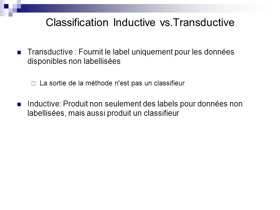 Classification Inductive vs.Transductive Transductive : Fournit le label uniquement pour les données disponibles non labellisées La sortie de la métho