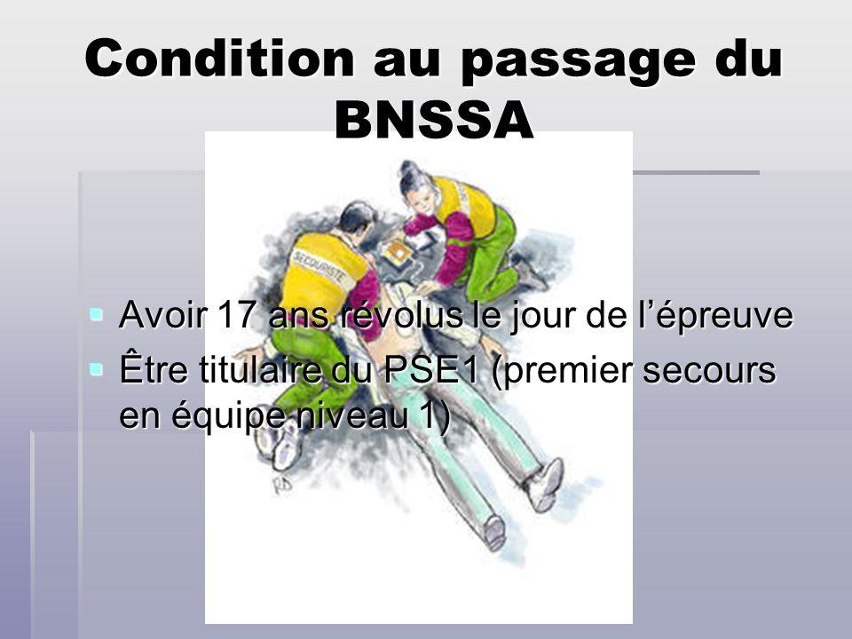 Condition au passage du BNSSA Avoir 17 ans révolus le jour de lépreuve Avoir 17 ans révolus le jour de lépreuve Être titulaire du PSE1 (premier secour