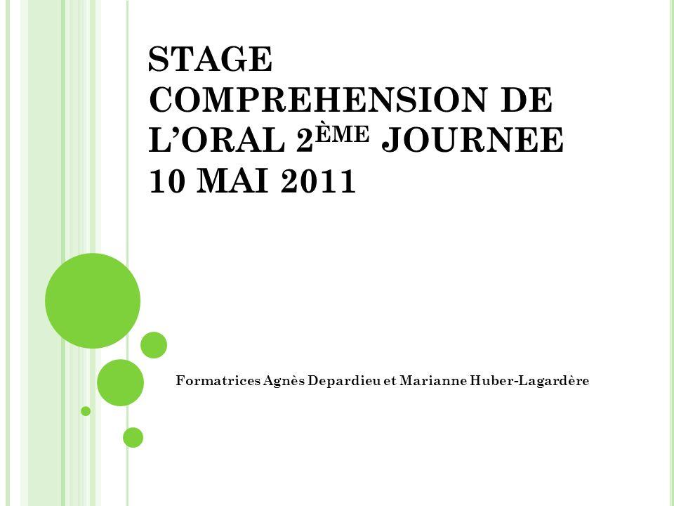 STAGE COMPREHENSION DE LORAL 2 ÈME JOURNEE 10 MAI 2011 Formatrices Agnès Depardieu et Marianne Huber-Lagardère