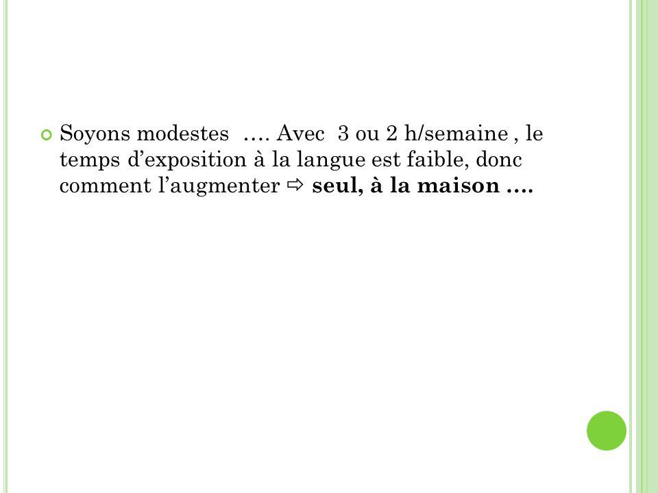 Soyons modestes …. Avec 3 ou 2 h/semaine, le temps dexposition à la langue est faible, donc comment laugmenter seul, à la maison ….