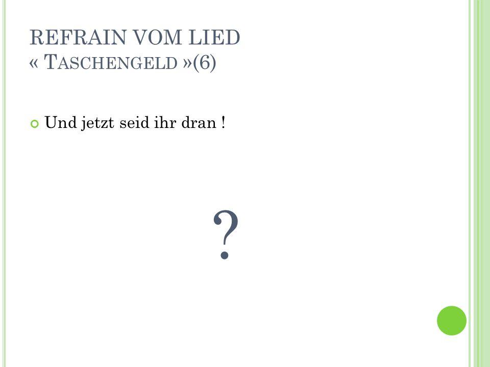 REFRAIN VOM LIED « T ASCHENGELD »(6) Und jetzt seid ihr dran ! ?