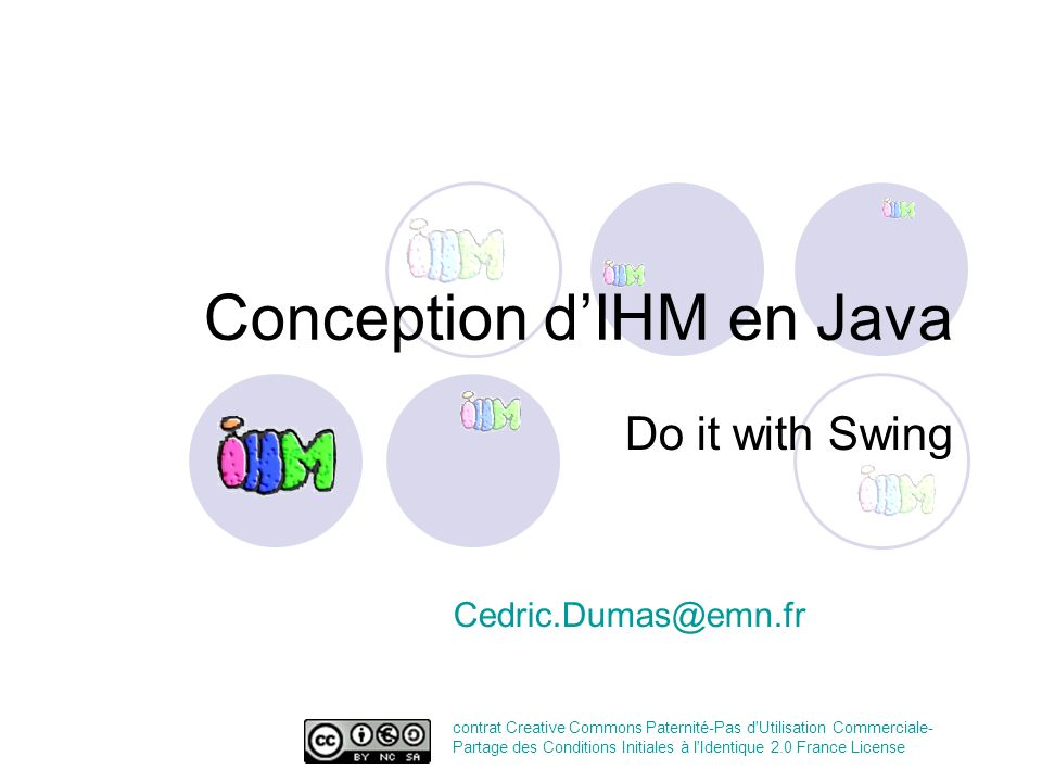 Conception dIHM en Java Do it with Swing Cedric.Dumas@emn.fr contrat Creative Commons Paternité-Pas d'Utilisation Commerciale- Partage des Conditions