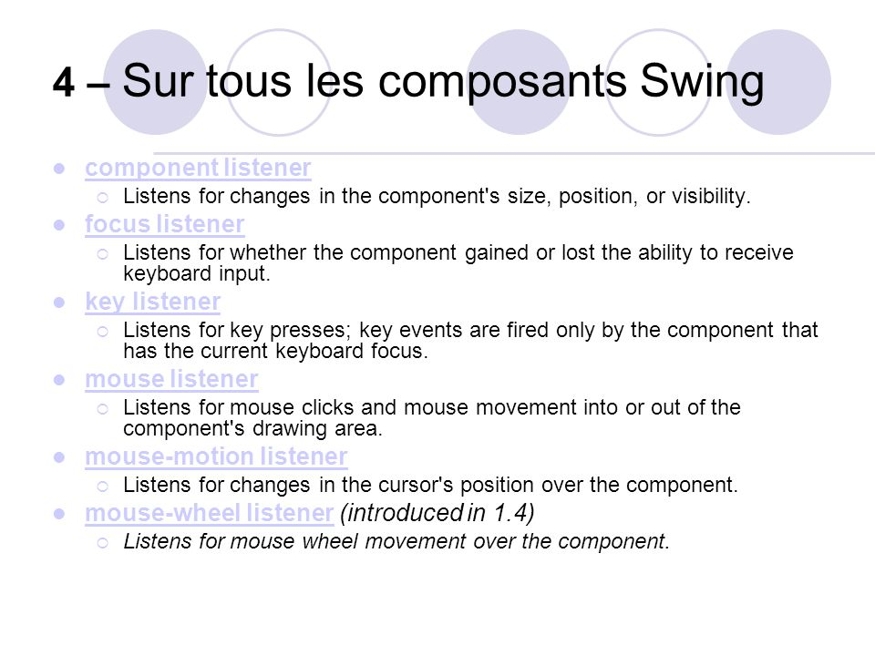 4 – Sur tous les composants Swing component listener Listens for changes in the component's size, position, or visibility. focus listener Listens for