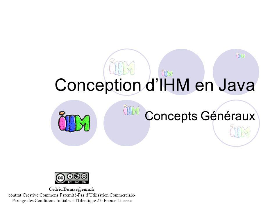 Conception dIHM en Java Concepts Généraux Cedric.Dumas@emn.fr contrat Creative Commons Paternité-Pas d'Utilisation Commerciale- Partage des Conditions