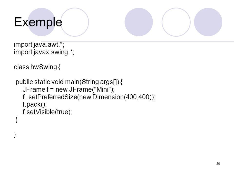 26 Exemple import java.awt.*; import javax.swing.*; class hwSwing { public static void main(String args[]) { JFrame f = new JFrame(